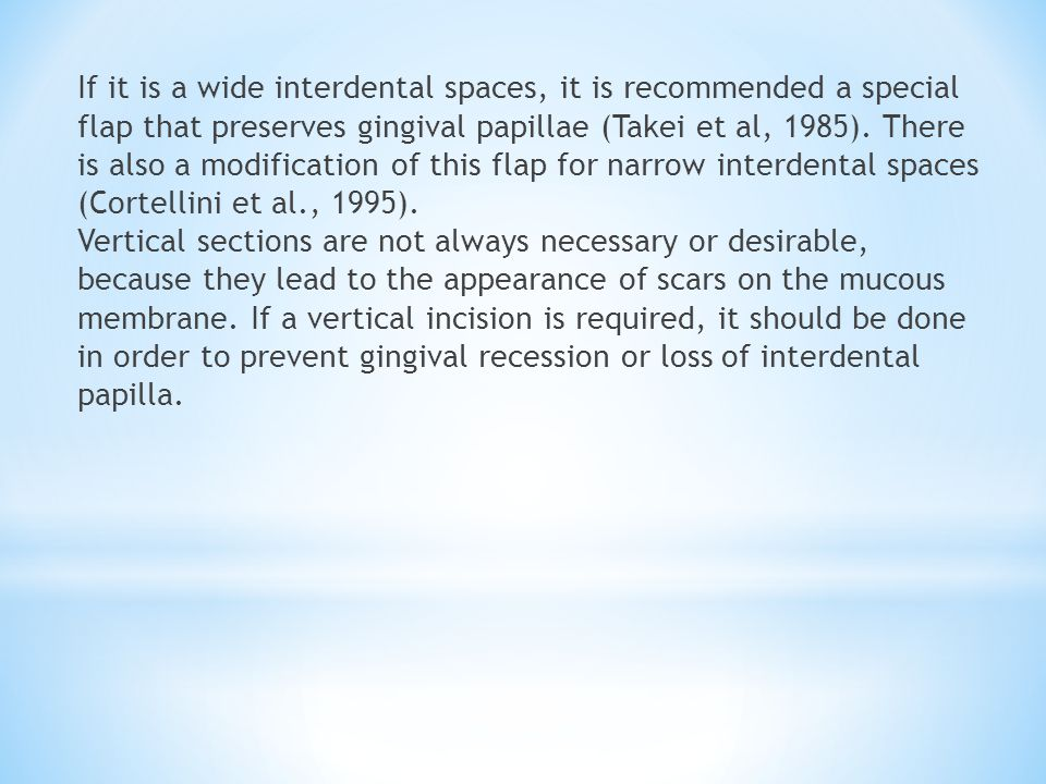 If it is a wide interdental spaces, it is recommended a special flap that preserves gingival papillae (Takei et al, 1985).