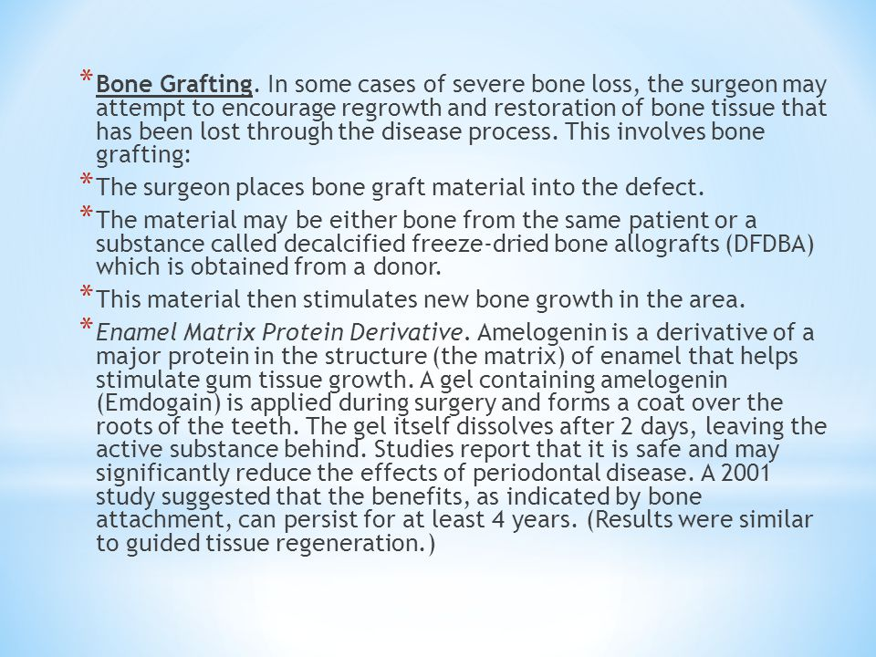 Bone Grafting. In some cases of severe bone loss, the surgeon may attempt to encourage regrowth and restoration of bone tissue that has been lost through the disease process. This involves bone grafting: