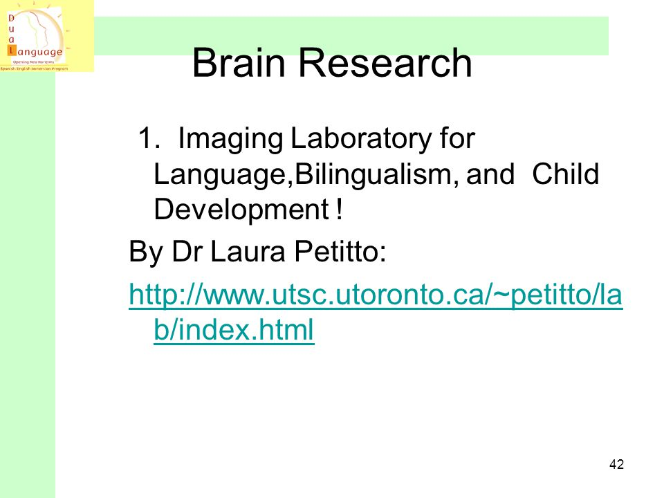 Brain Research 1. Imaging Laboratory for Language,Bilingualism, and Child Development ! By Dr Laura Petitto: