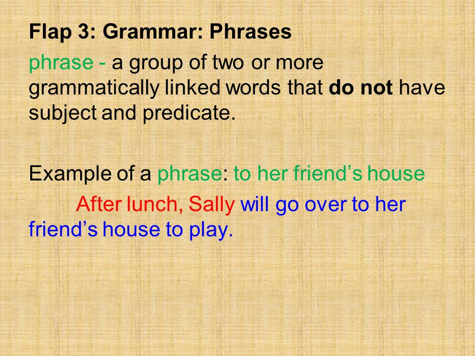 Flap 3: Grammar: Phrases phrase - a group of two or more grammatically linked words that do not have subject and predicate.