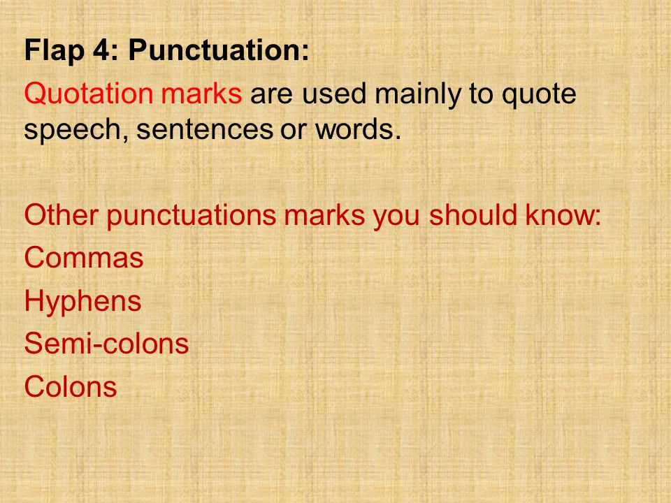 Flap 4: Punctuation: Quotation marks are used mainly to quote speech, sentences or words. Other punctuations marks you should know: