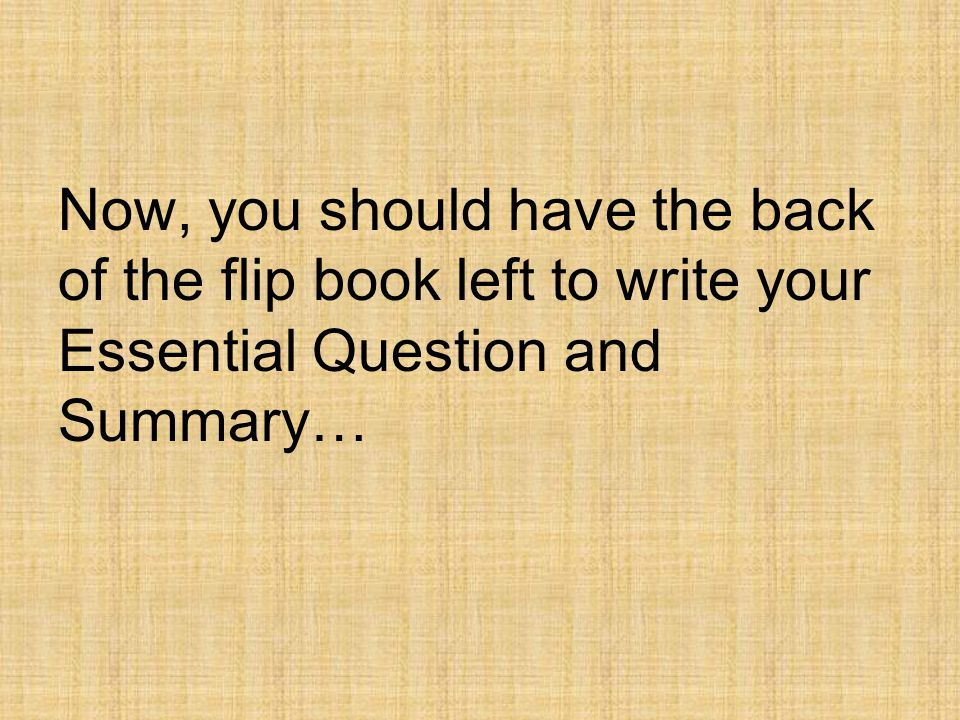 Now, you should have the back of the flip book left to write your Essential Question and Summary…