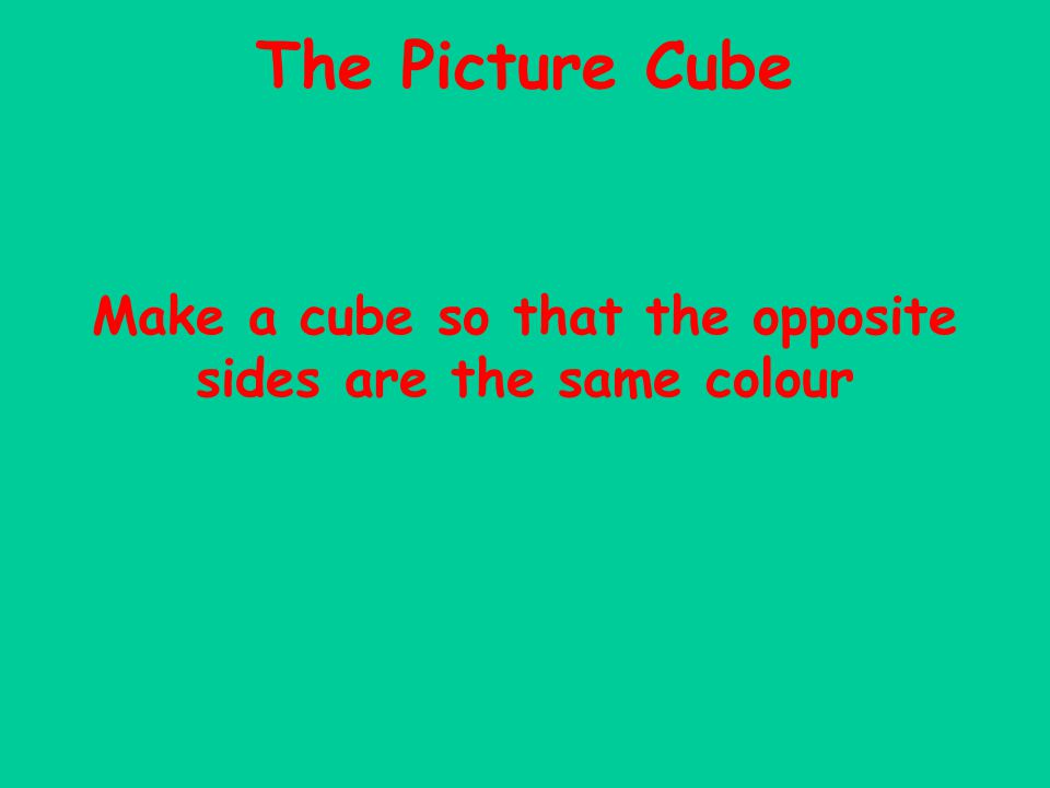 Make a cube so that the opposite sides are the same colour