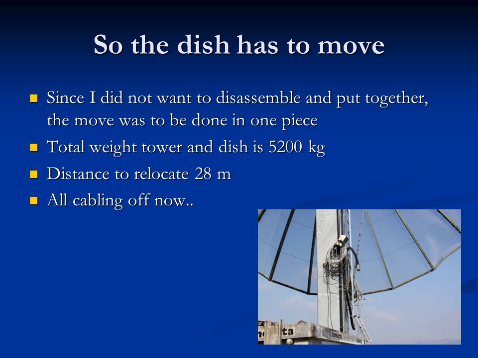 So the dish has to move Since I did not want to disassemble and put together, the move was to be done in one piece.