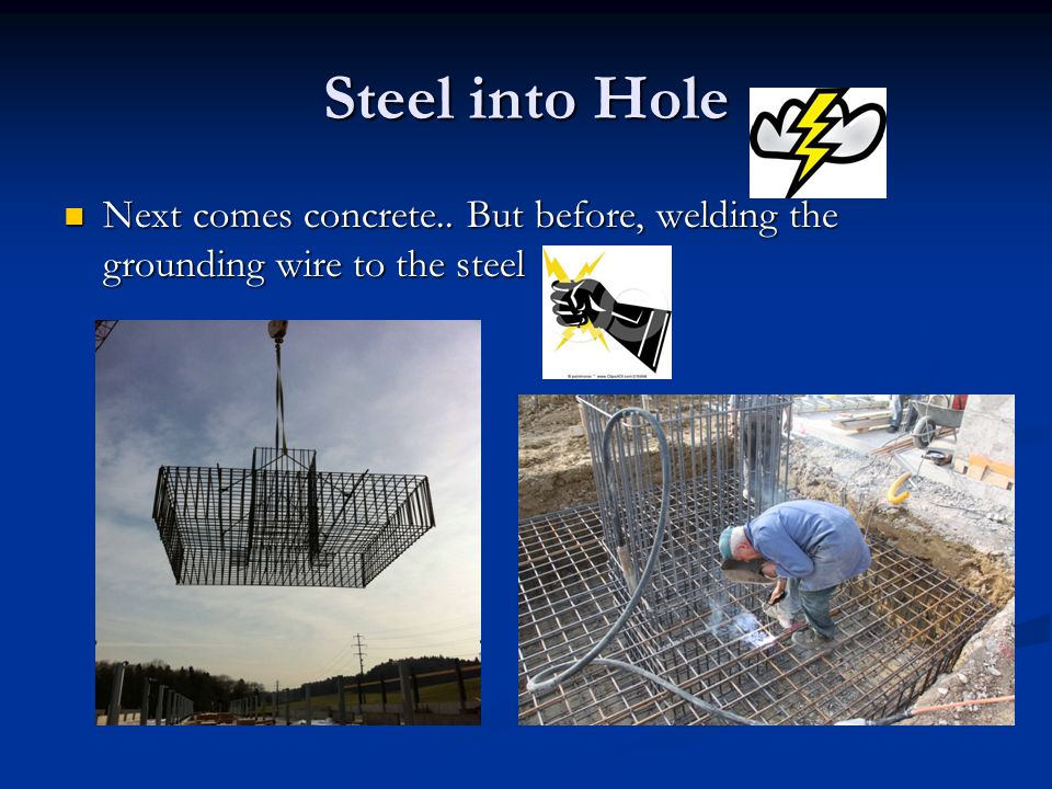 Steel into Hole Next comes concrete.. But before, welding the grounding wire to the steel