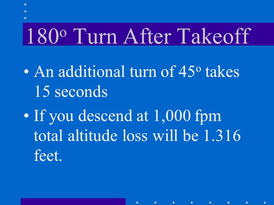 180o Turn After Takeoff An additional turn of 45o takes 15 seconds