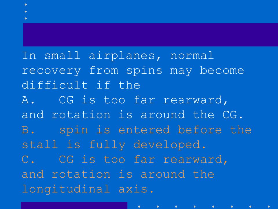 In small airplanes, normal recovery from spins may become difficult if the