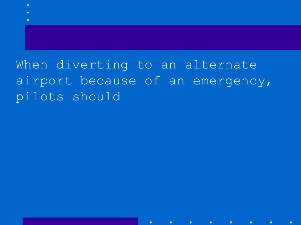 When diverting to an alternate airport because of an emergency, pilots should