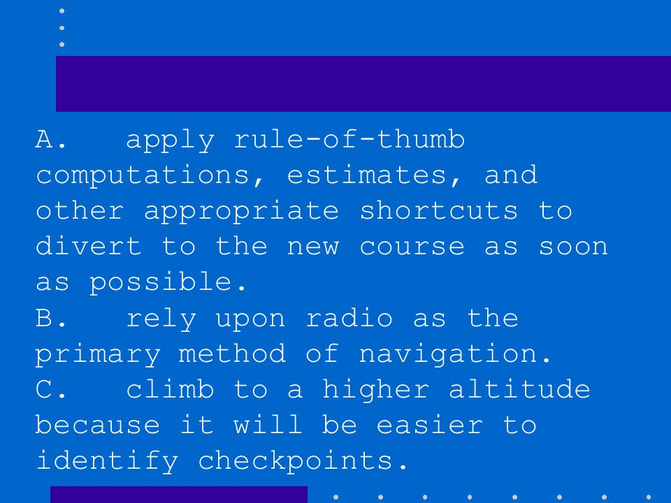 A. apply rule-of-thumb computations, estimates, and other appropriate shortcuts to divert to the new course as soon as possible.