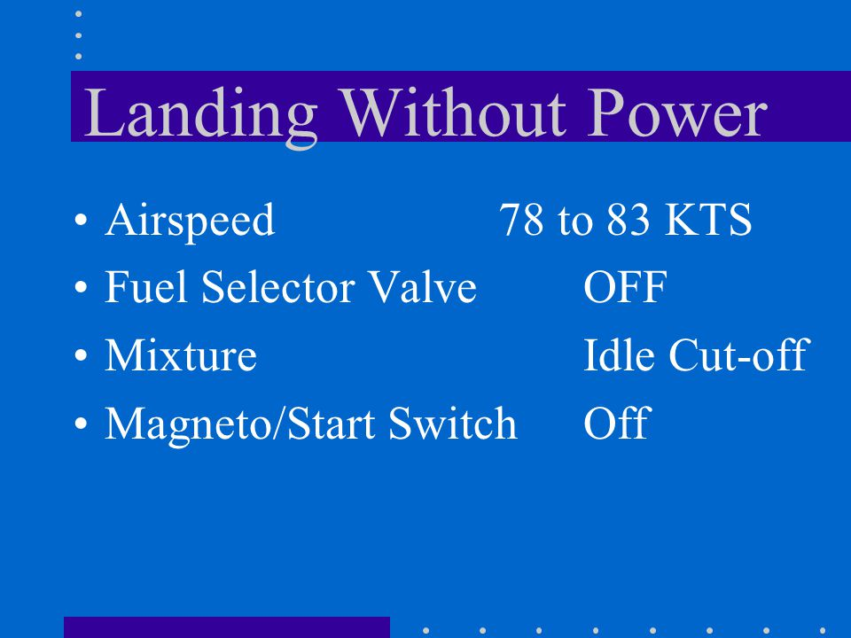 Landing Without Power Airspeed 78 to 83 KTS Fuel Selector Valve OFF