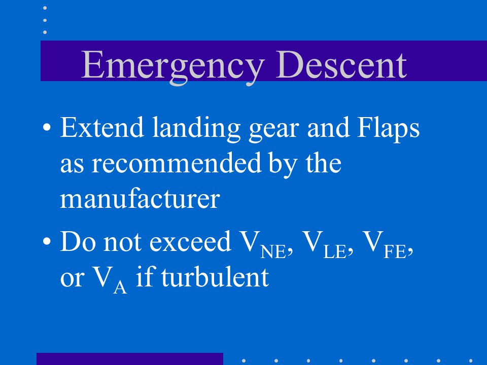Emergency Descent Extend landing gear and Flaps as recommended by the manufacturer.