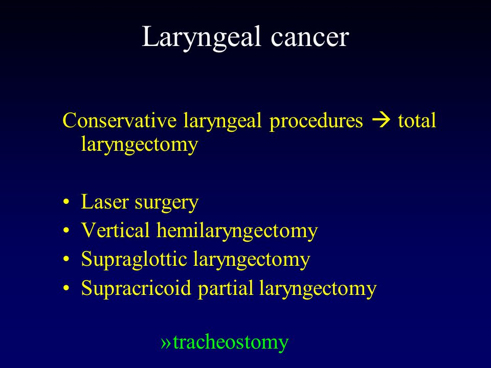 Laryngeal cancer Conservative laryngeal procedures  total laryngectomy. Laser surgery. Vertical hemilaryngectomy.