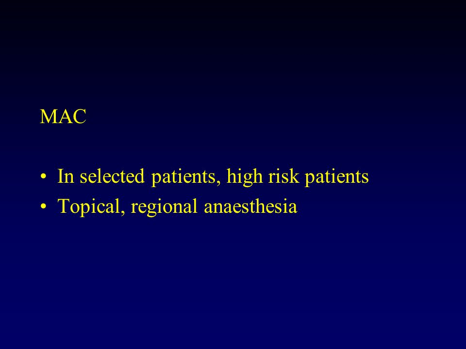 MAC In selected patients, high risk patients Topical, regional anaesthesia