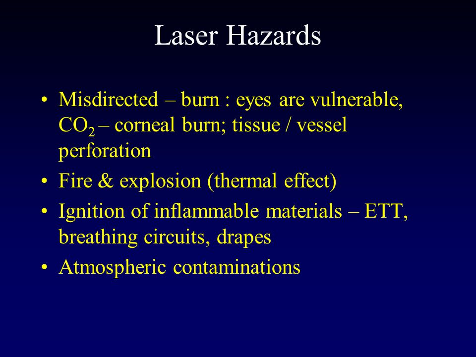 Laser Hazards Misdirected – burn : eyes are vulnerable, CO2 – corneal burn; tissue / vessel perforation.