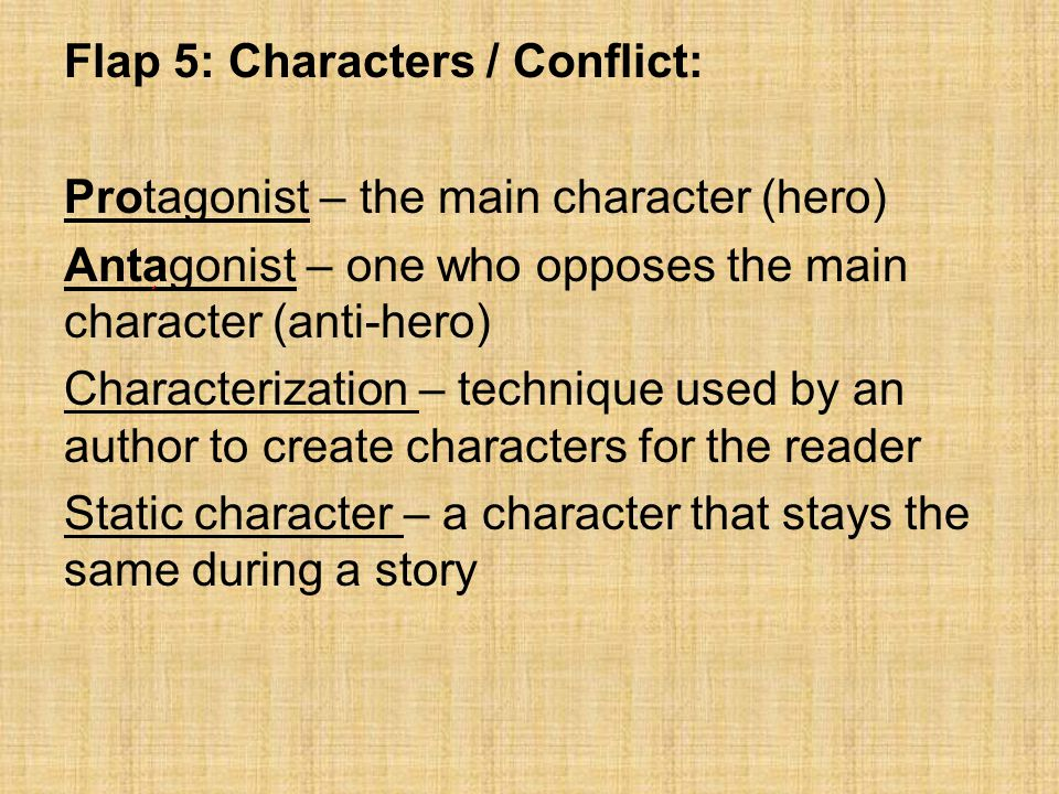 Flap 5: Characters / Conflict: Protagonist – the main character (hero) Antagonist – one who opposes the main character (anti-hero) Characterization – technique used by an author to create characters for the reader Static character – a character that stays the same during a story