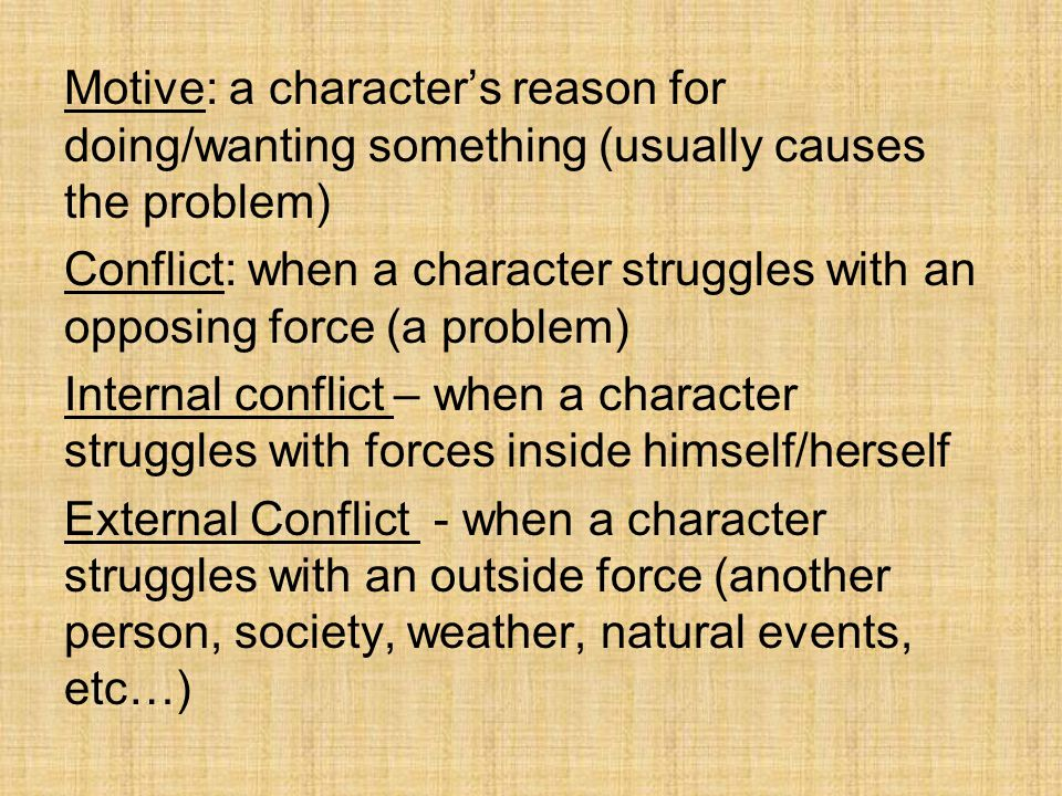 Motive: a character's reason for doing/wanting something (usually causes the problem) Conflict: when a character struggles with an opposing force (a problem) Internal conflict – when a character struggles with forces inside himself/herself External Conflict - when a character struggles with an outside force (another person, society, weather, natural events, etc…)
