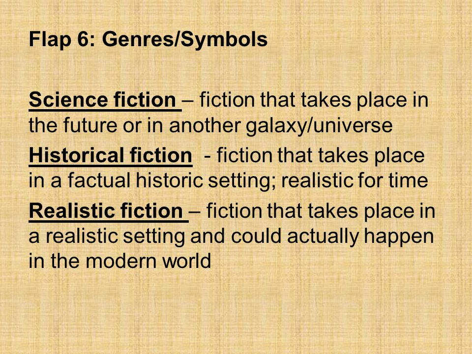 Flap 6: Genres/Symbols Science fiction – fiction that takes place in the future or in another galaxy/universe.