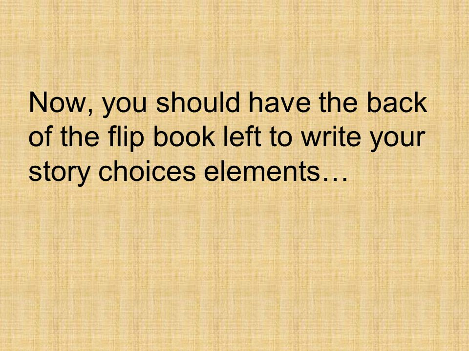Now, you should have the back of the flip book left to write your story choices elements…