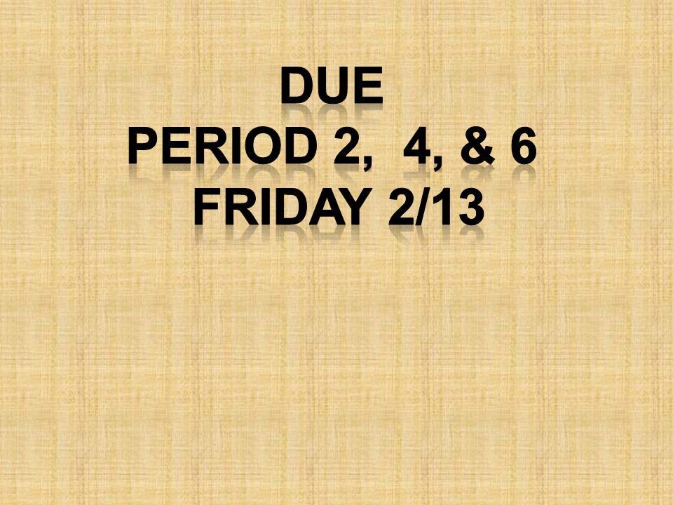 Due Period 2, 4, & 6 Friday 2/13