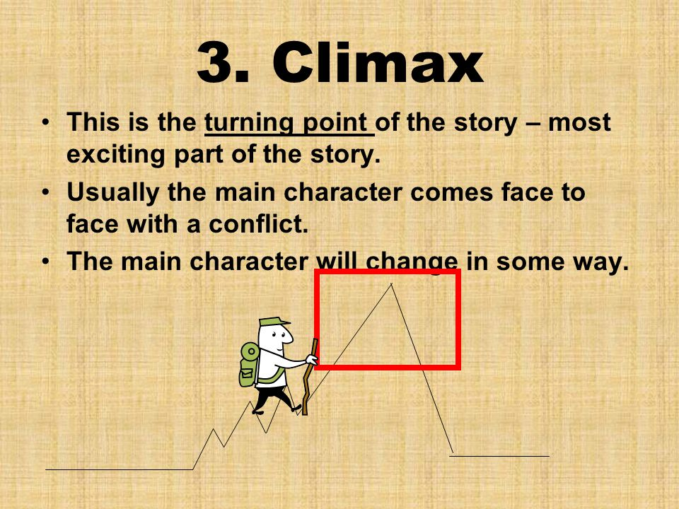 3. Climax This is the turning point of the story – most exciting part of the story. Usually the main character comes face to face with a conflict.