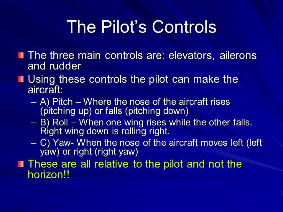 The Pilot's Controls The three main controls are: elevators, ailerons and rudder. Using these controls the pilot can make the aircraft: