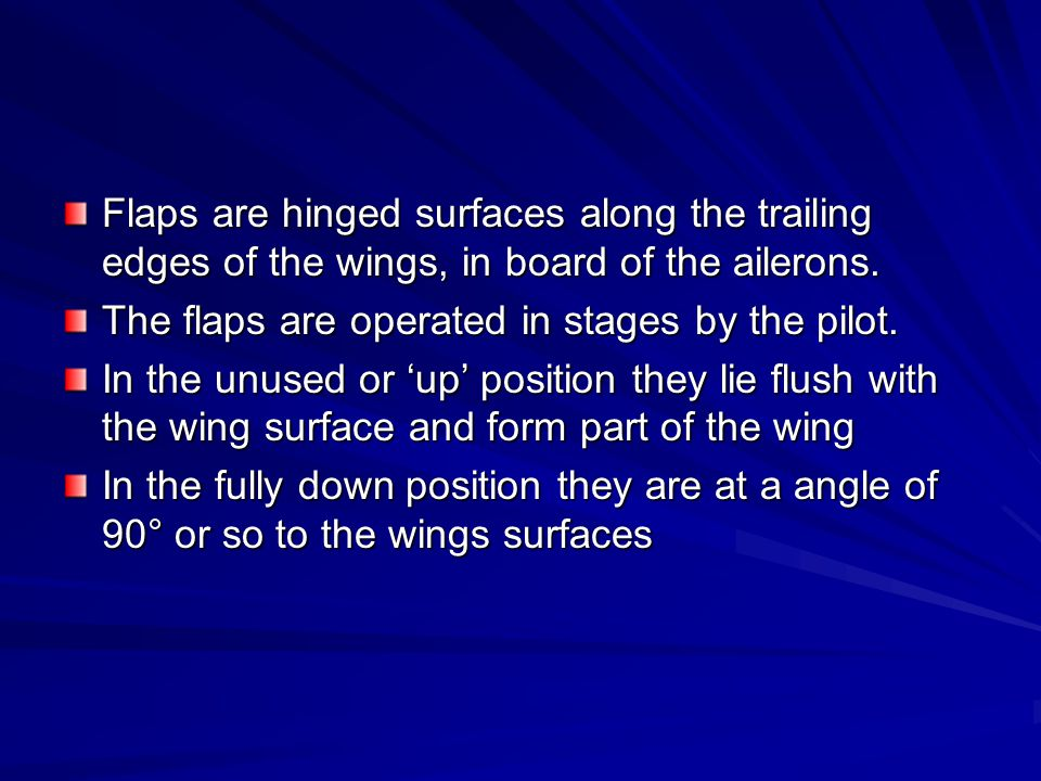 Flaps are hinged surfaces along the trailing edges of the wings, in board of the ailerons.