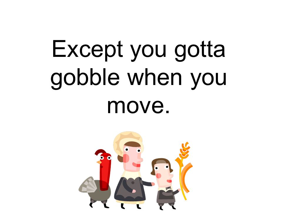 Except you gotta gobble when you move.