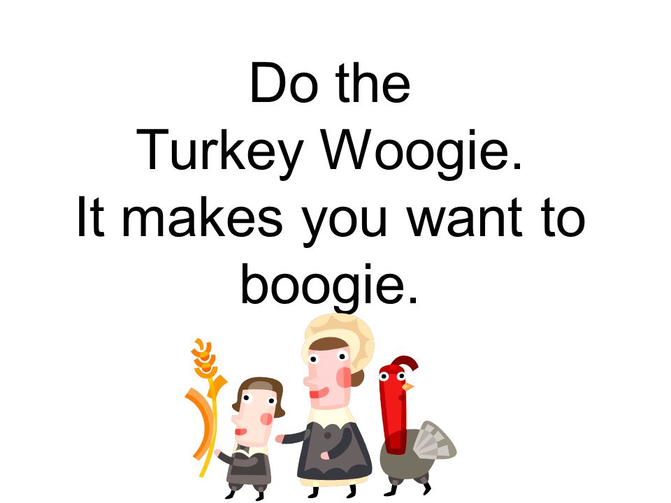 Do the Turkey Woogie. It makes you want to boogie.