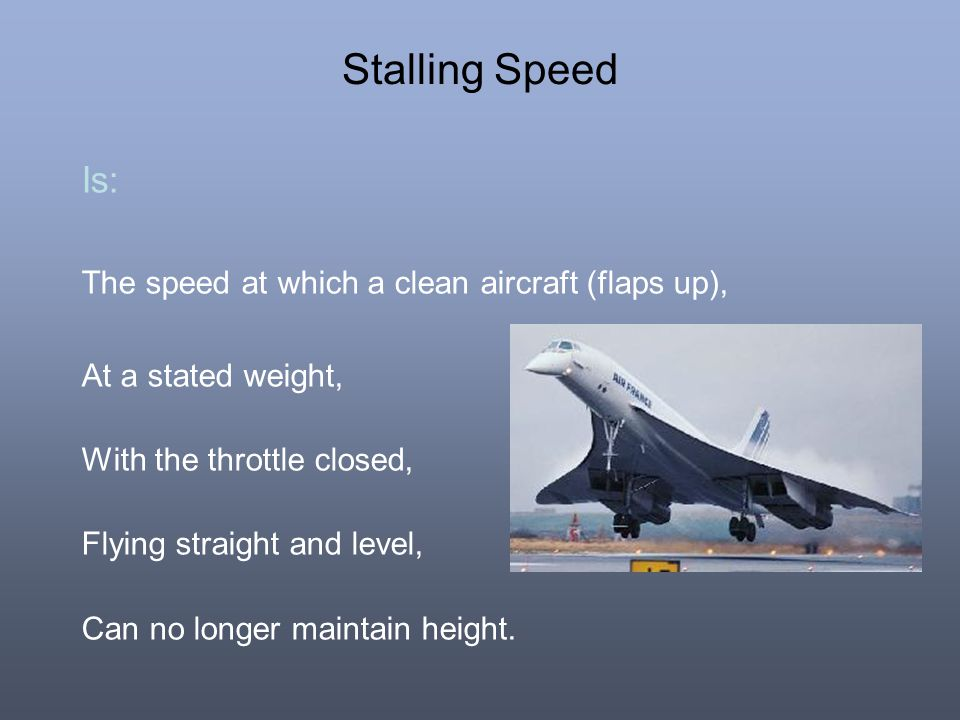 Stalling Speed Is: The speed at which a clean aircraft (flaps up),
