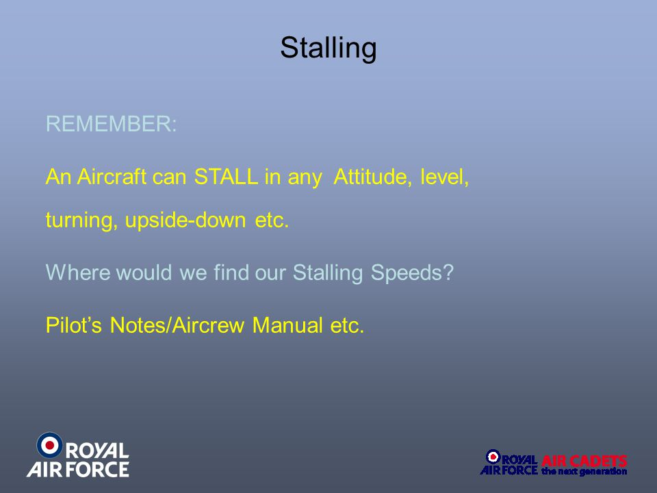 Stalling REMEMBER: An Aircraft can STALL in any Attitude, level,