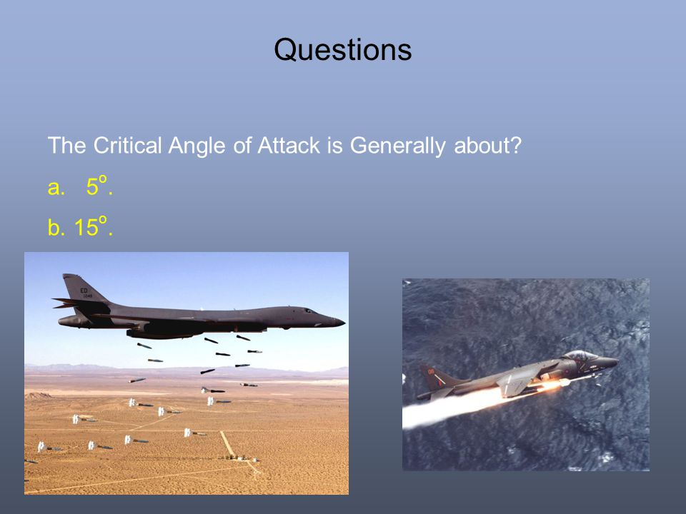 Questions The Critical Angle of Attack is Generally about 5o. 15o.