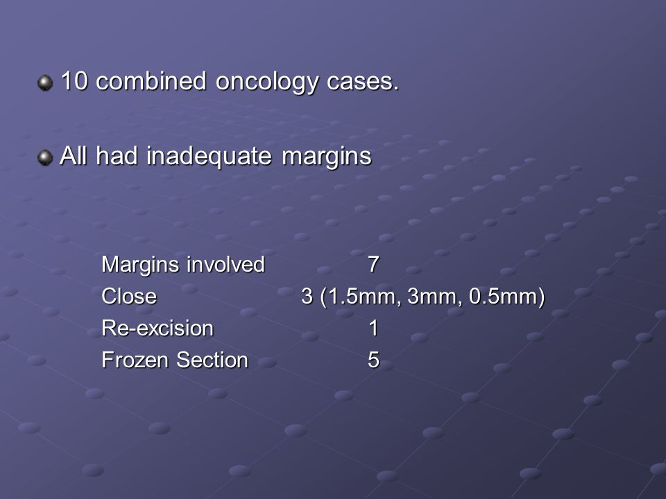10 combined oncology cases. All had inadequate margins