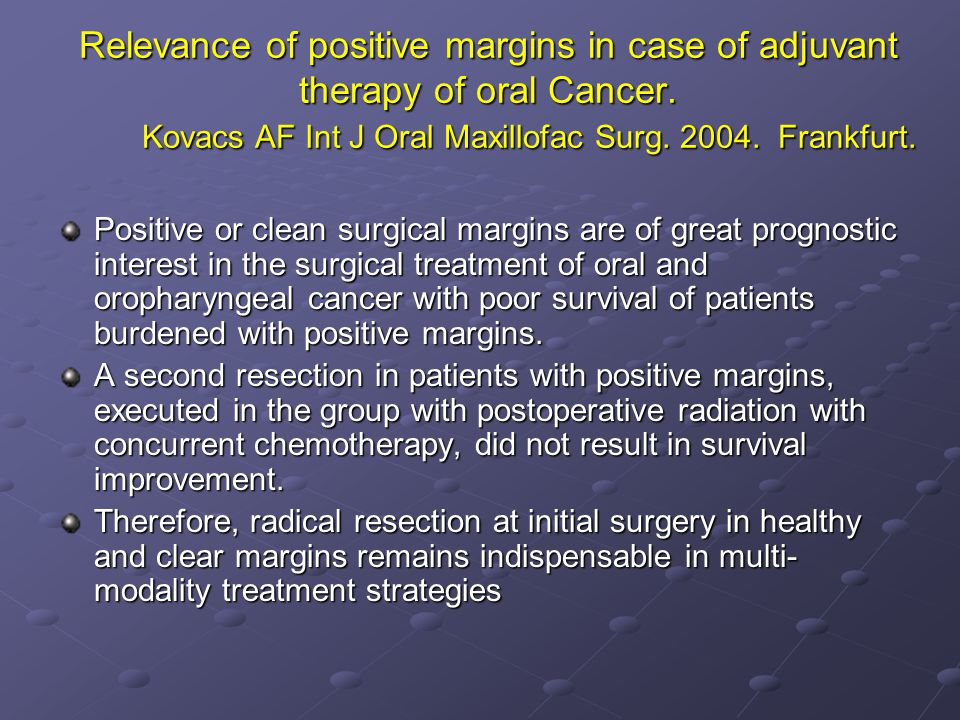 Relevance of positive margins in case of adjuvant therapy of oral Cancer. Kovacs AF Int J Oral Maxillofac Surg. 2004. Frankfurt.