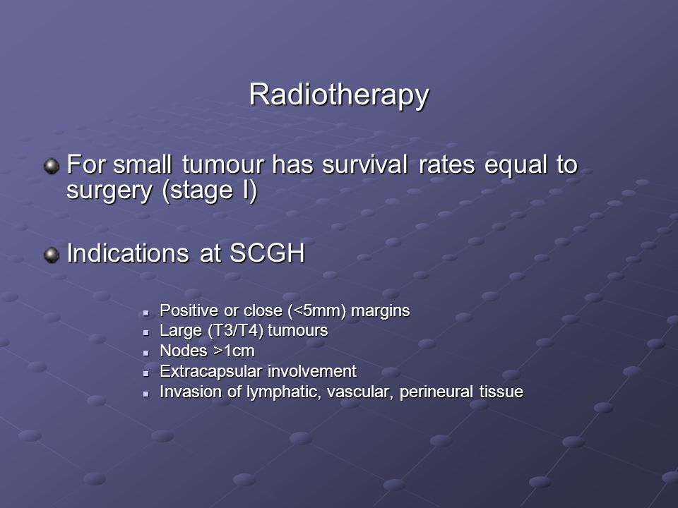 Radiotherapy For small tumour has survival rates equal to surgery (stage I) Indications at SCGH. Positive or close (<5mm) margins.