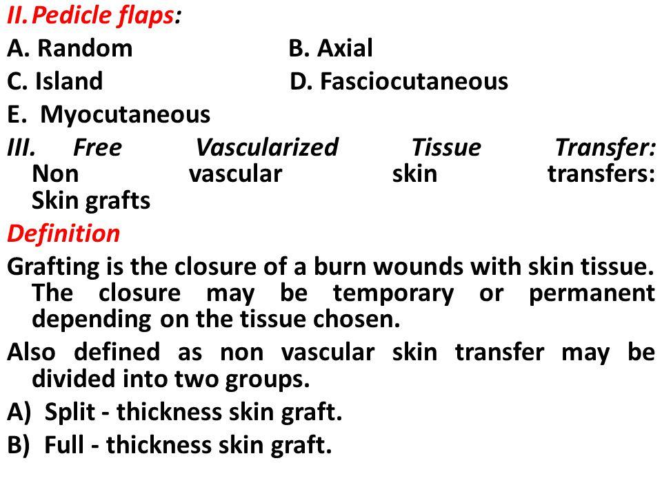 II. Pedicle flaps: A. Random B. Axial. C. Island D. Fasciocutaneous.