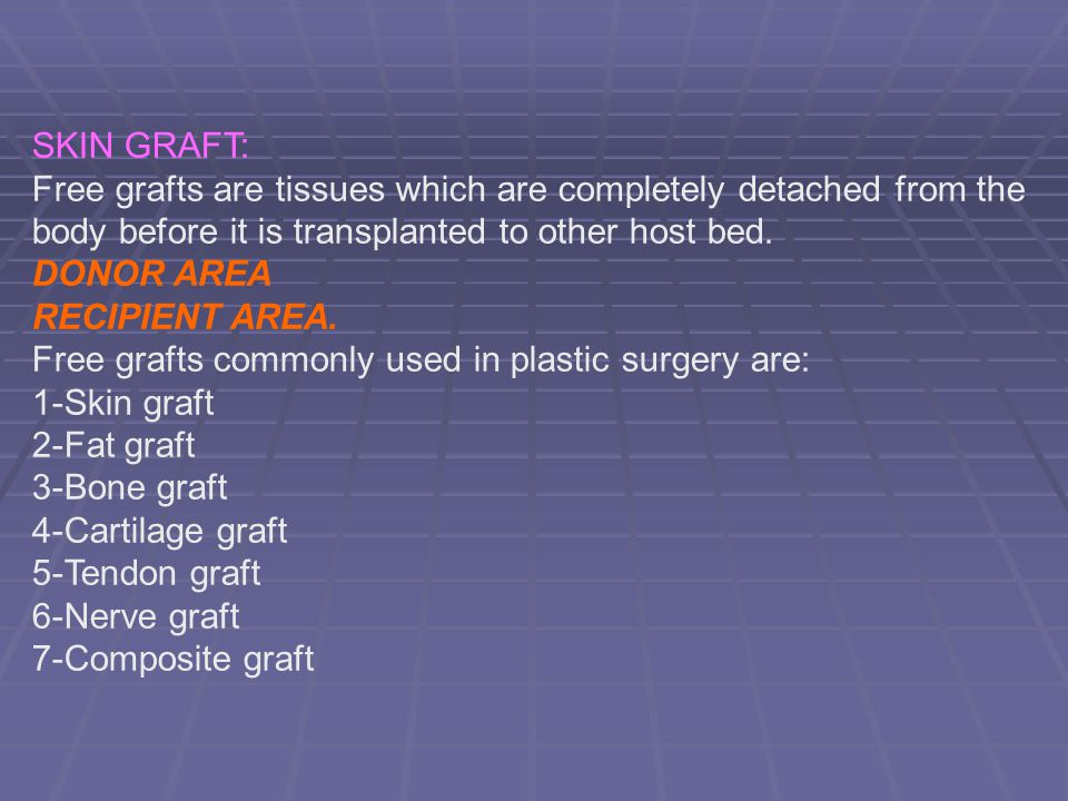 SKIN GRAFT: Free grafts are tissues which are completely detached from the body before it is transplanted to other host bed.