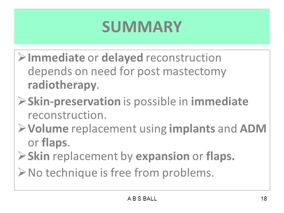 SUMMARY Immediate or delayed reconstruction depends on need for post mastectomy radiotherapy.