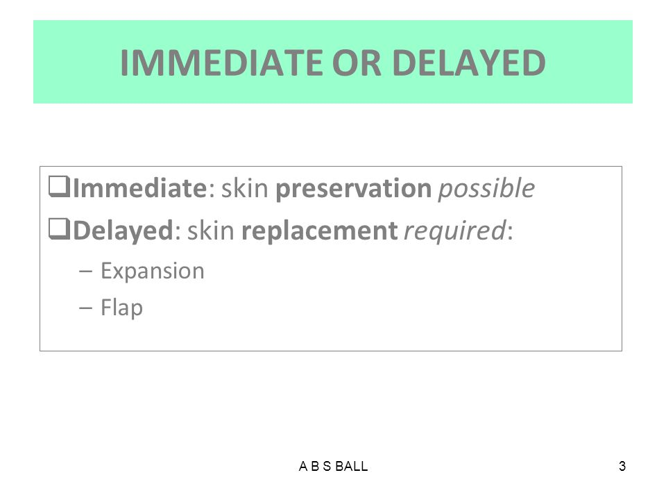 IMMEDIATE OR DELAYED Immediate: skin preservation possible
