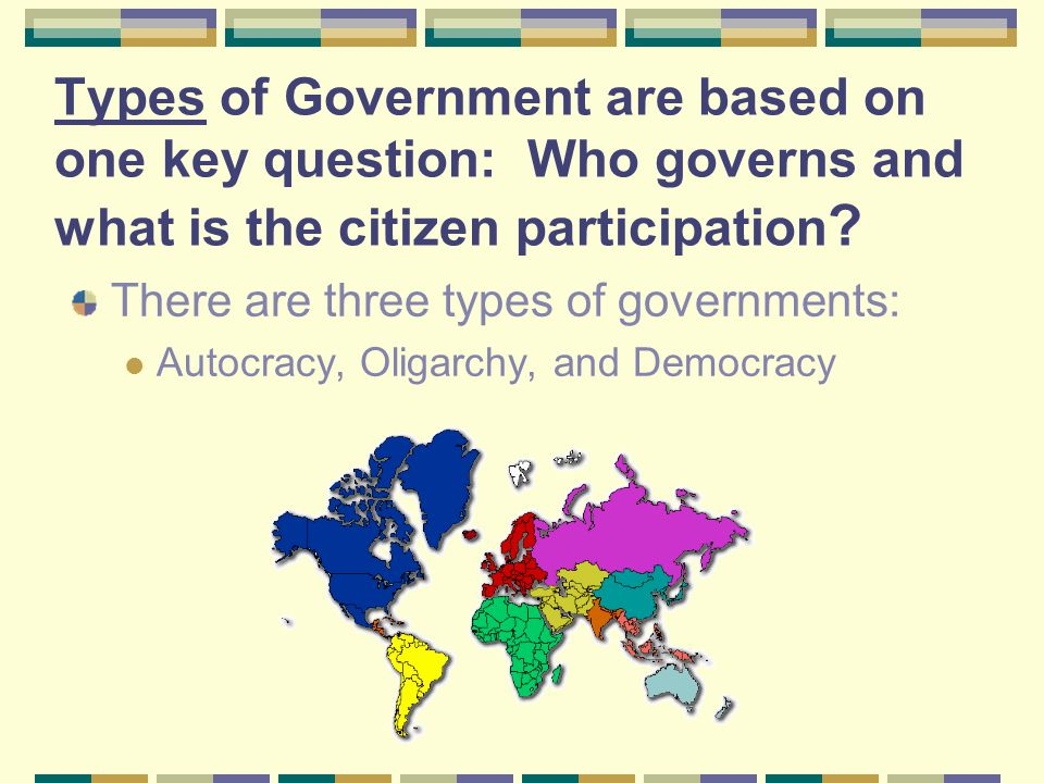 Types of Government are based on one key question: Who governs and what is the citizen participation