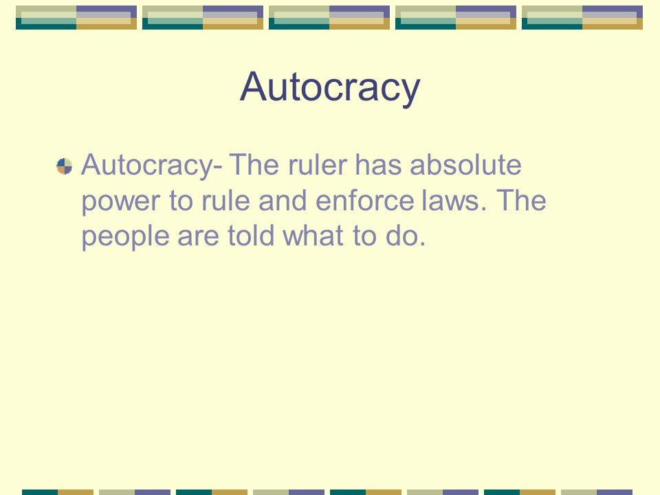 Autocracy Autocracy- The ruler has absolute power to rule and enforce laws.