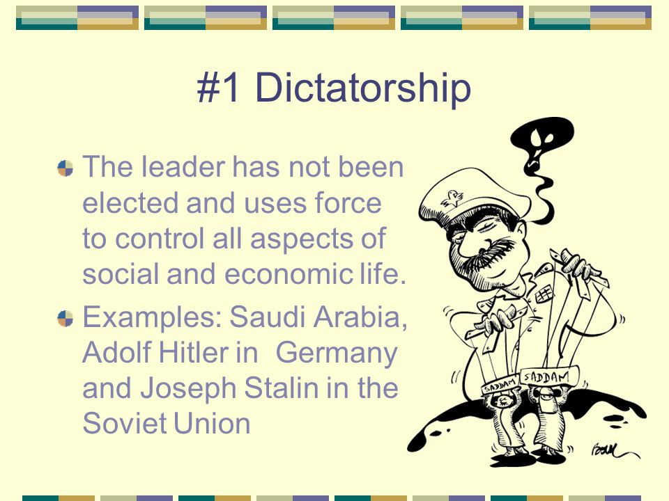 #1 Dictatorship The leader has not been elected and uses force to control all aspects of social and economic life.