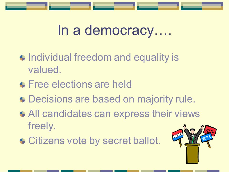 In a democracy…. Individual freedom and equality is valued.