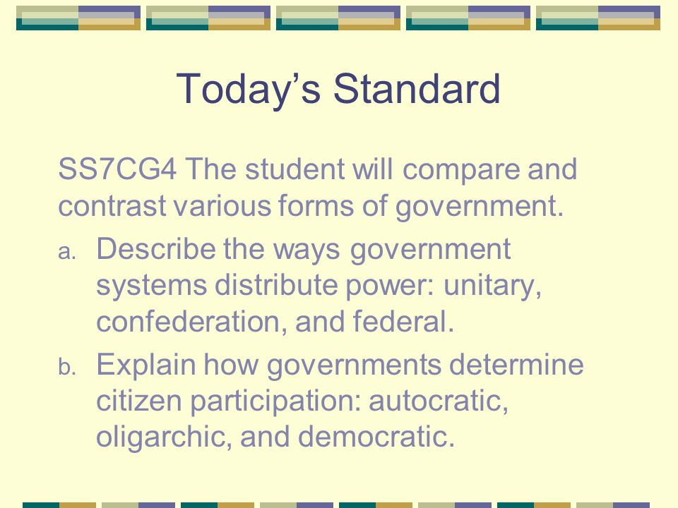 Today's Standard SS7CG4 The student will compare and contrast various forms of government.