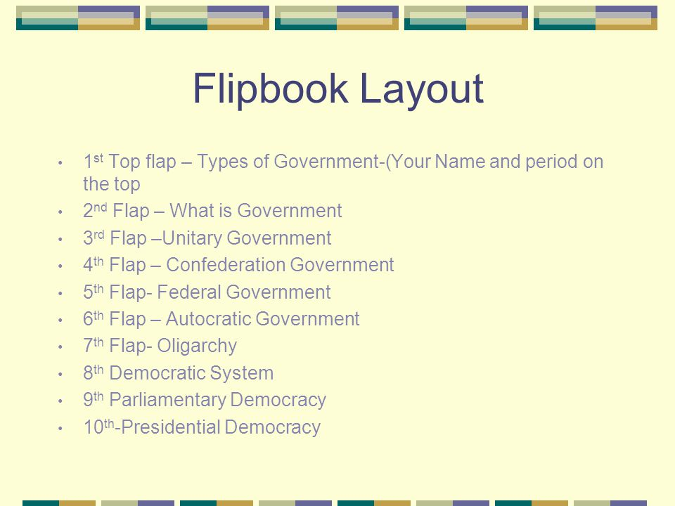 Flipbook Layout 1st Top flap – Types of Government-(Your Name and period on the top. 2nd Flap – What is Government.