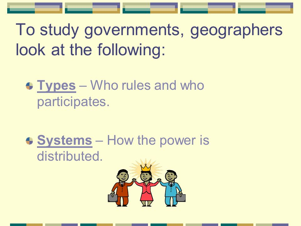 To study governments, geographers look at the following: