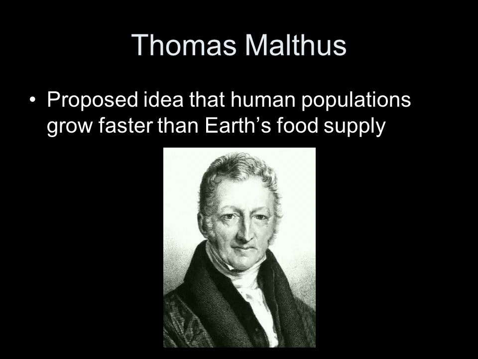Thomas Malthus Proposed idea that human populations grow faster than Earth's food supply