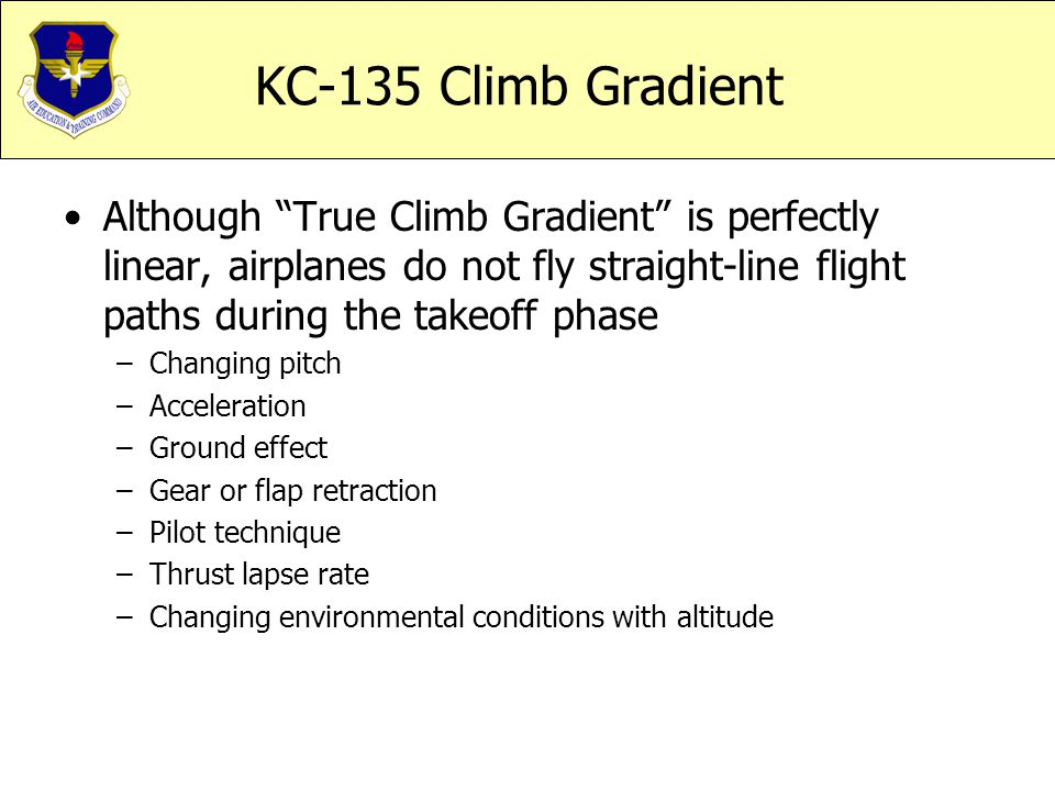 KC-135 Climb Gradient Although True Climb Gradient is perfectly linear, airplanes do not fly straight-line flight paths during the takeoff phase.
