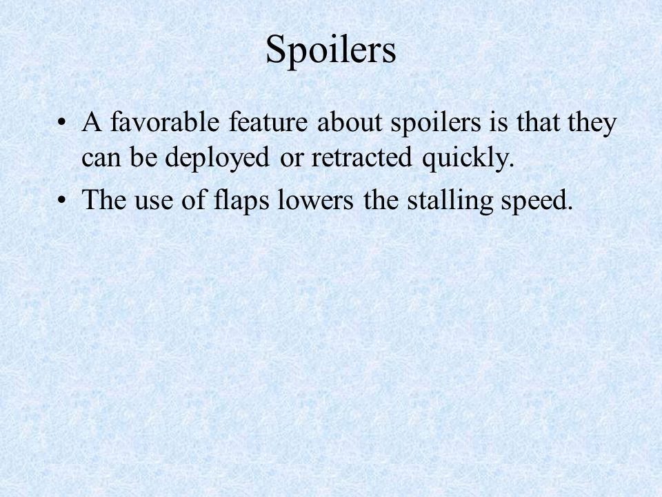 Spoilers A favorable feature about spoilers is that they can be deployed or retracted quickly. The use of flaps lowers the stalling speed.