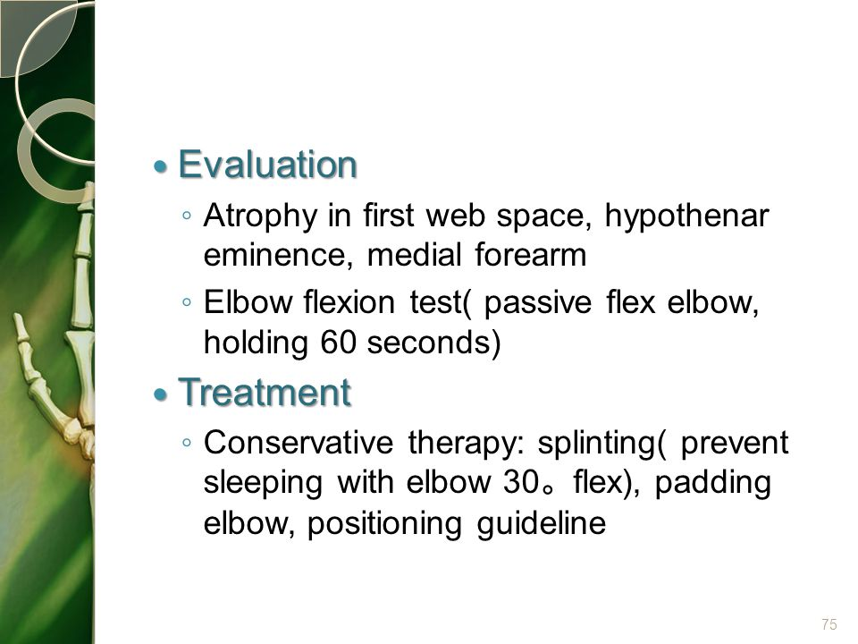 Evaluation Atrophy in first web space, hypothenar eminence, medial forearm. Elbow flexion test( passive flex elbow, holding 60 seconds)