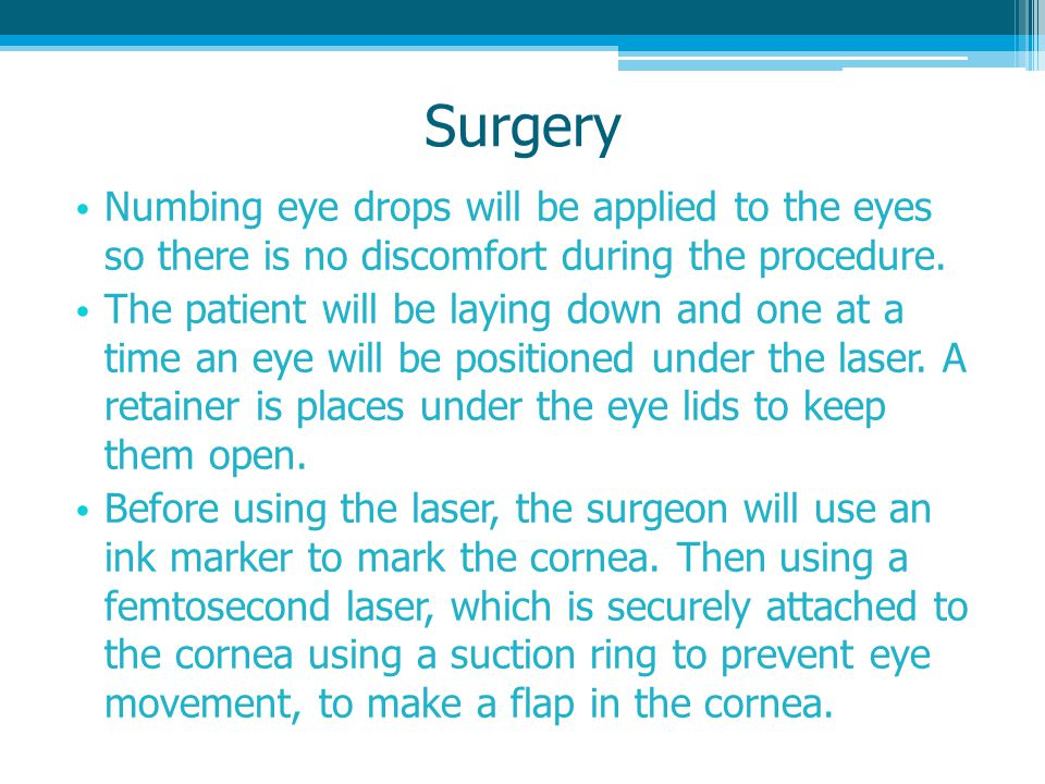Surgery Numbing eye drops will be applied to the eyes so there is no discomfort during the procedure.